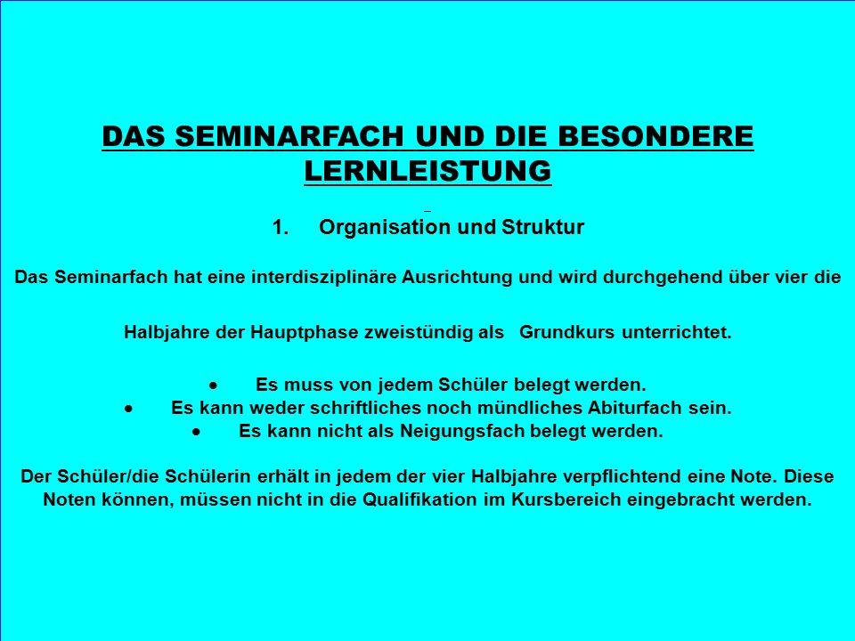 DAS SEMINARFACH UND DIE BESONDERE LERNLEISTUNG 1. Organisation und Struktur Das Seminarfach hat eine interdisziplinäre Ausrichtung und wird durchgehen
