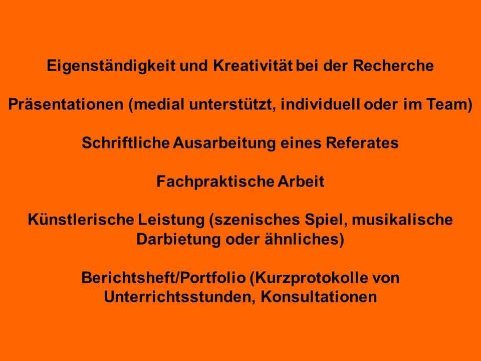 Eigenständigkeit und Kreativität bei der Recherche Präsentationen (medial unterstützt, individuell oder im Team) Schriftliche Ausarbeitung eines Refer