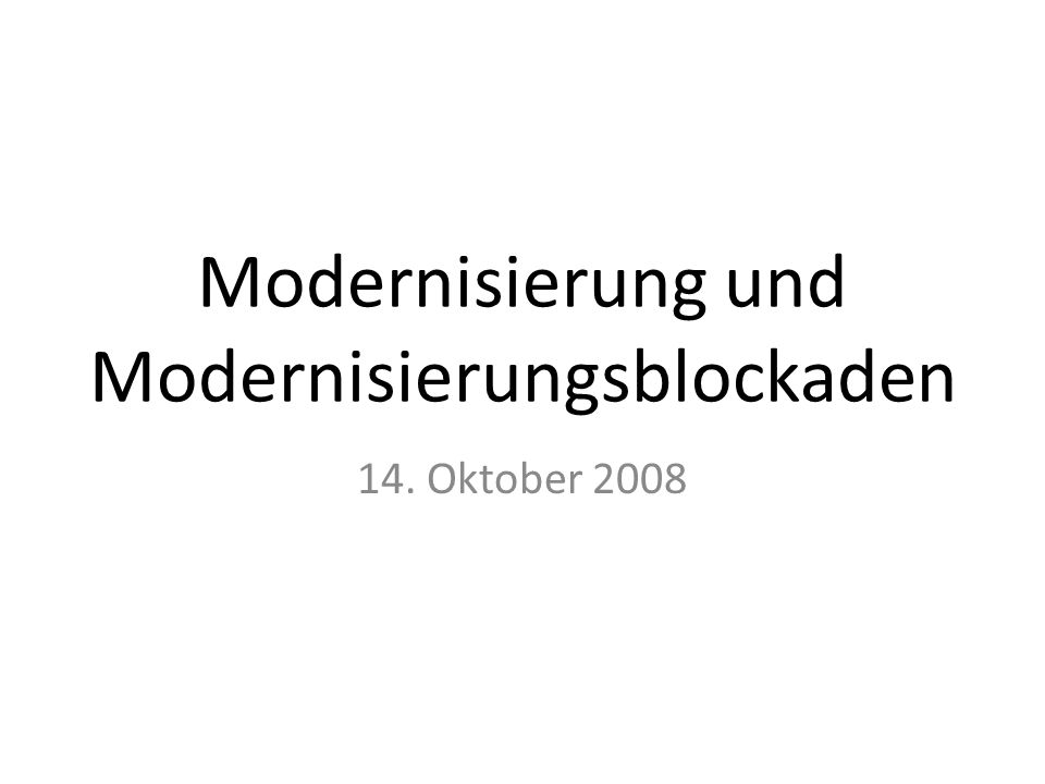 Modernisierung und Modernisierungsblockaden 14. Oktober 2008