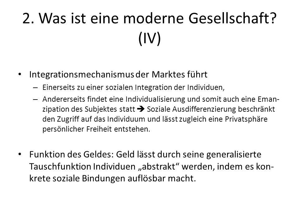 2. Was ist eine moderne Gesellschaft? (IV) Integrationsmechanismus der Marktes führt – Einerseits zu einer sozialen Integration der Individuen, – Ande