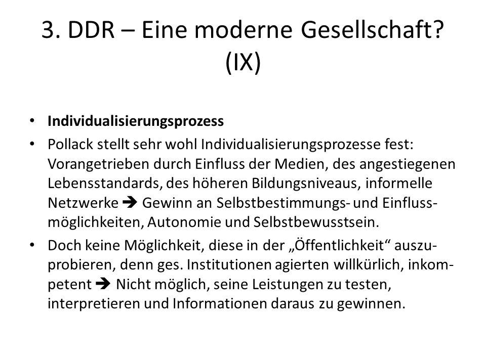 3. DDR – Eine moderne Gesellschaft? (IX) Individualisierungsprozess Pollack stellt sehr wohl Individualisierungsprozesse fest: Vorangetrieben durch Ei