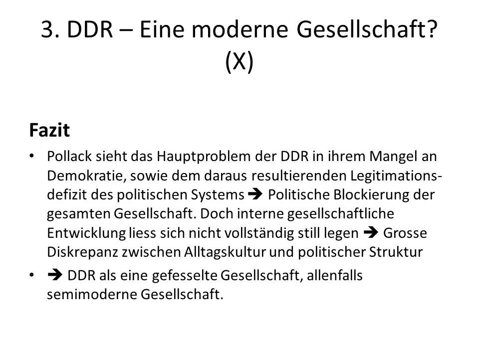 3. DDR – Eine moderne Gesellschaft? (X) Fazit Pollack sieht das Hauptproblem der DDR in ihrem Mangel an Demokratie, sowie dem daraus resultierenden Le