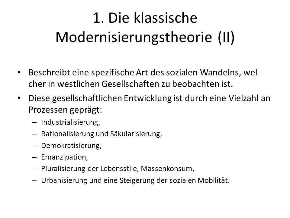 1. Die klassische Modernisierungstheorie (II) Beschreibt eine spezifische Art des sozialen Wandelns, wel- cher in westlichen Gesellschaften zu beobach