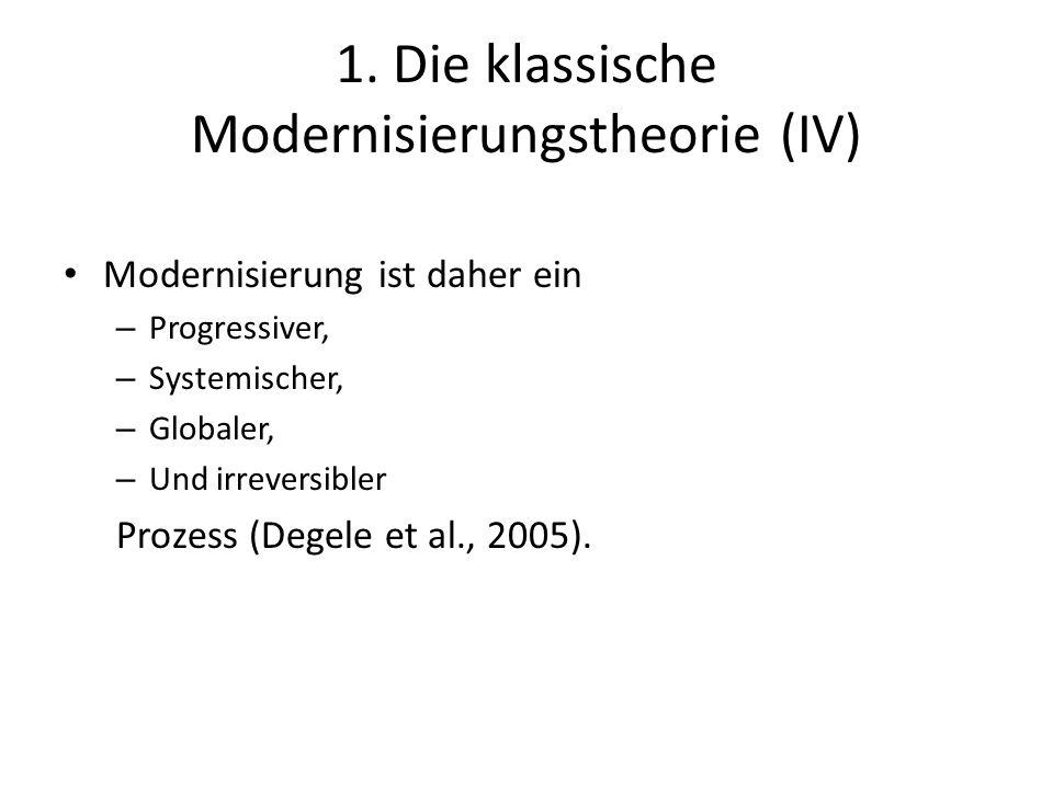 1. Die klassische Modernisierungstheorie (IV) Modernisierung ist daher ein – Progressiver, – Systemischer, – Globaler, – Und irreversibler Prozess (De