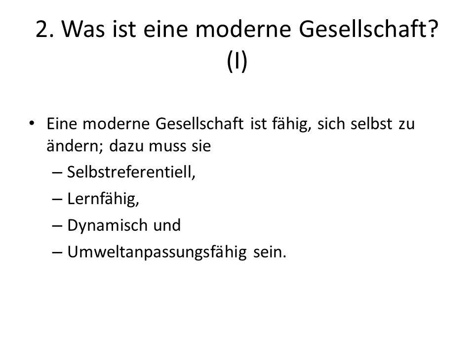 2. Was ist eine moderne Gesellschaft? (I) Eine moderne Gesellschaft ist fähig, sich selbst zu ändern; dazu muss sie – Selbstreferentiell, – Lernfähig,