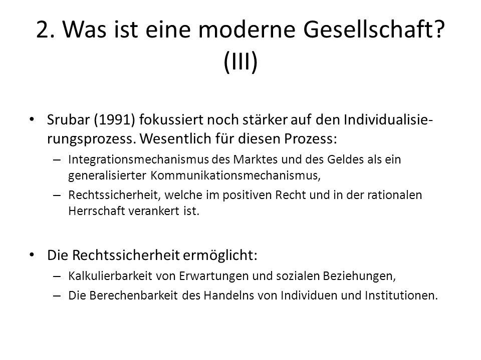 2. Was ist eine moderne Gesellschaft? (III) Srubar (1991) fokussiert noch stärker auf den Individualisie- rungsprozess. Wesentlich für diesen Prozess:
