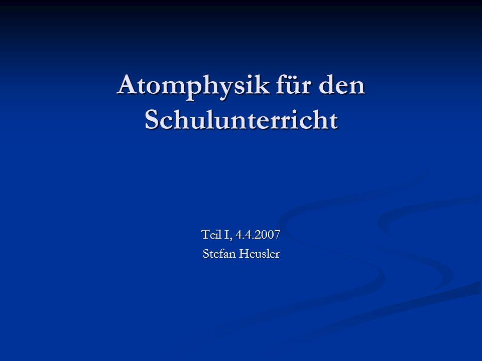 Atomphysik für den Schulunterricht Teil I, 4.4.2007 Stefan Heusler