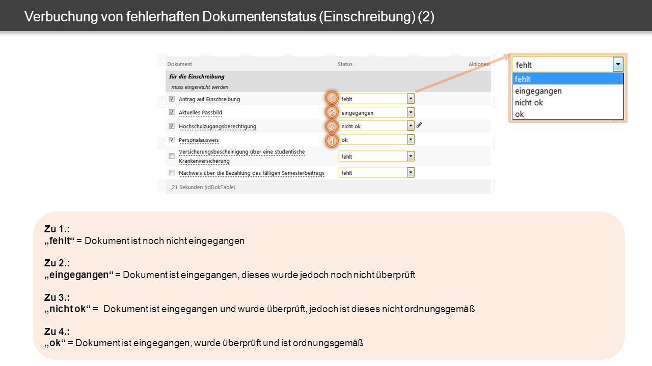 """Verbuchung von fehlerhaften Dokumentenstatus (Einschreibung) (2) 1 2 Zu 1.: """"fehlt = Dokument ist noch nicht eingegangen Zu 2.: """"eingegangen = Dokument ist eingegangen, dieses wurde jedoch noch nicht überprüft Zu 3.: """"nicht ok = Dokument ist eingegangen und wurde überprüft, jedoch ist dieses nicht ordnungsgemäß Zu 4.: """"ok = Dokument ist eingegangen, wurde überprüft und ist ordnungsgemäß 4 3"""