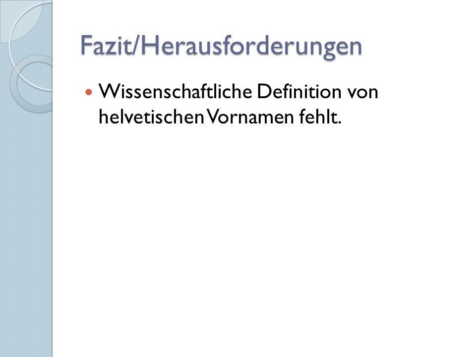 Fazit/Herausforderungen Wissenschaftliche Definition von helvetischen Vornamen fehlt.