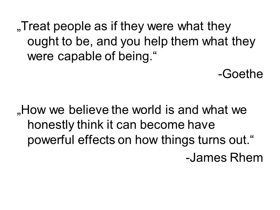 """""""Treat people as if they were what they ought to be, and you help them what they were capable of being. -Goethe """"How we believe the world is and what we honestly think it can become have powerful effects on how things turns out. -James Rhem"""