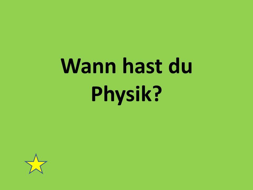 Wann hast du Physik