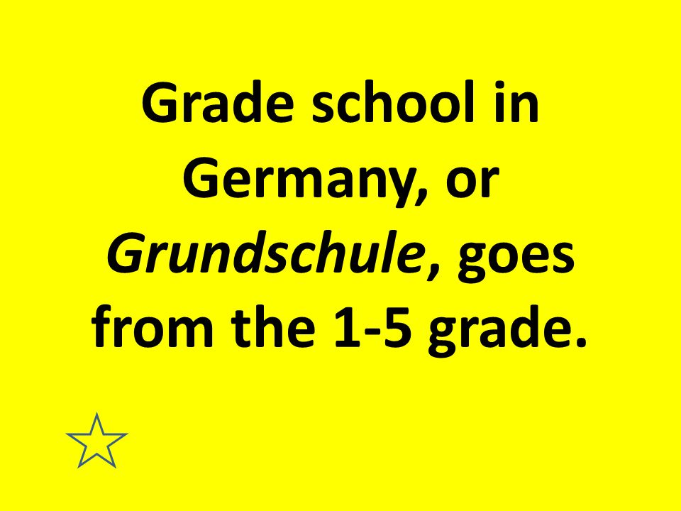 Grade school in Germany, or Grundschule, goes from the 1-5 grade.