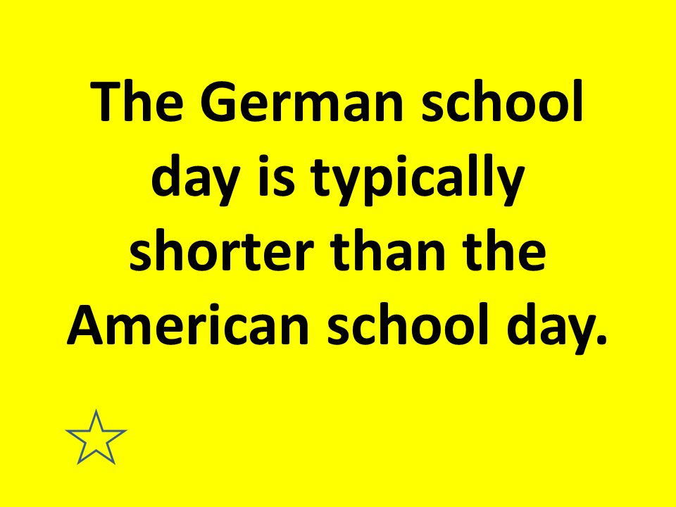 The German school day is typically shorter than the American school day.