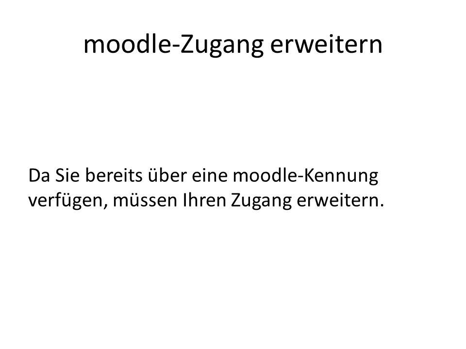 moodle-Zugang erweitern Da Sie bereits über eine moodle-Kennung verfügen, müssen Ihren Zugang erweitern.