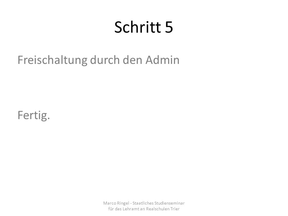 Schritt 5 Marco Ringel - Staatliches Studienseminar für das Lehramt an Realschulen Trier Freischaltung durch den Admin Fertig.