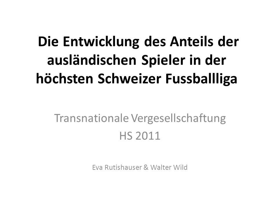 Die Entwicklung des Anteils der ausländischen Spieler in der höchsten Schweizer Fussballliga Transnationale Vergesellschaftung HS 2011 Eva Rutishauser & Walter Wild