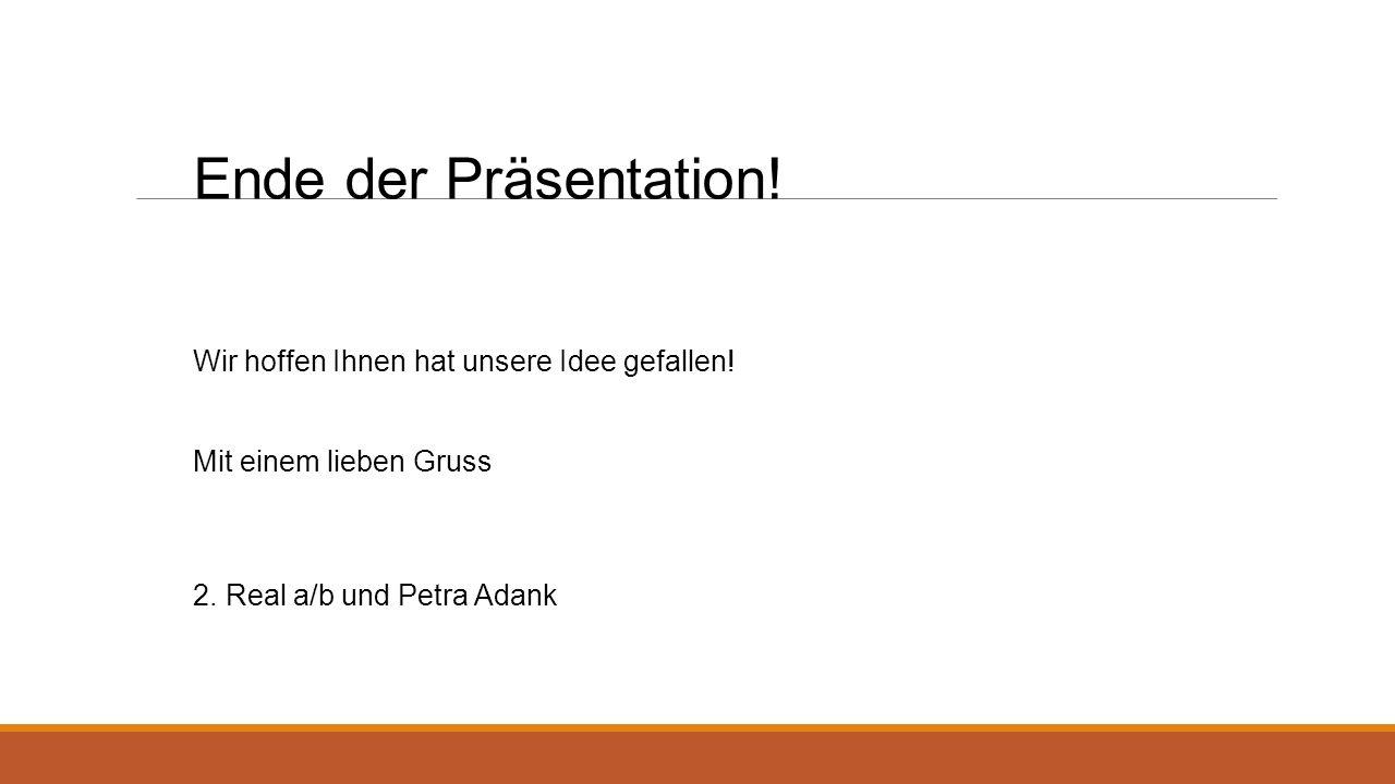 Ende der Präsentation! Wir hoffen Ihnen hat unsere Idee gefallen! Mit einem lieben Gruss 2. Real a/b und Petra Adank