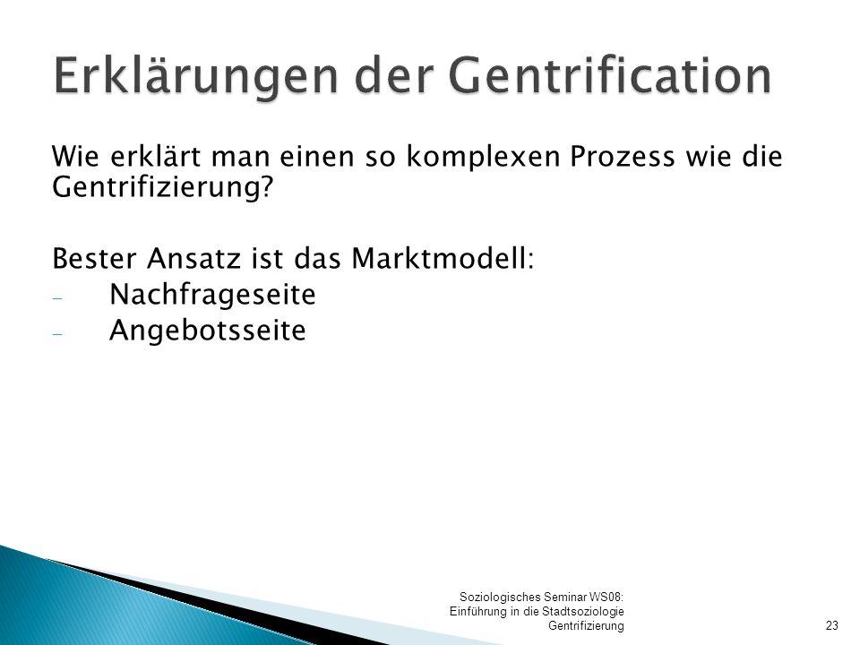 Wie erklärt man einen so komplexen Prozess wie die Gentrifizierung? Bester Ansatz ist das Marktmodell:  Nachfrageseite  Angebotsseite 23 Soziologisc
