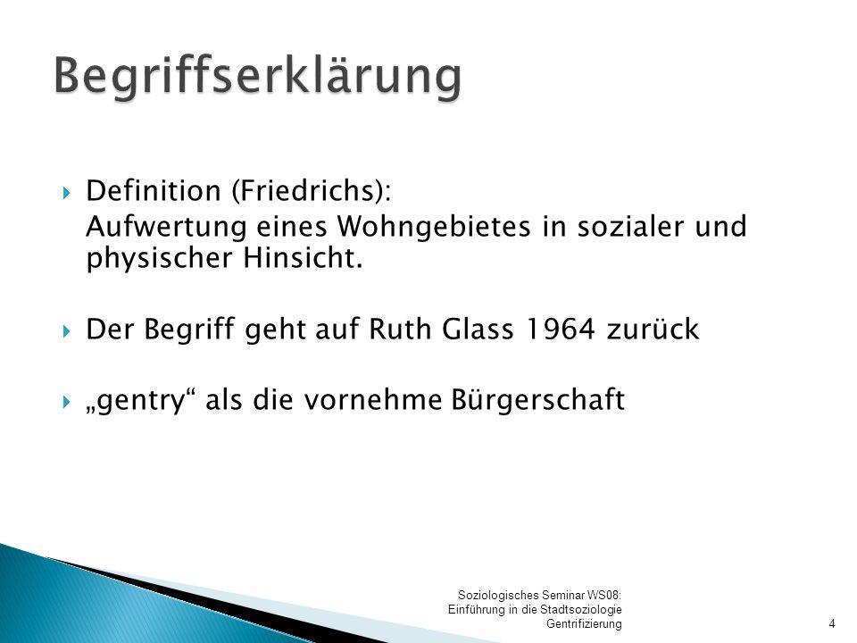 """ Definition (Friedrichs): Aufwertung eines Wohngebietes in sozialer und physischer Hinsicht.  Der Begriff geht auf Ruth Glass 1964 zurück  """"gentry"""""""