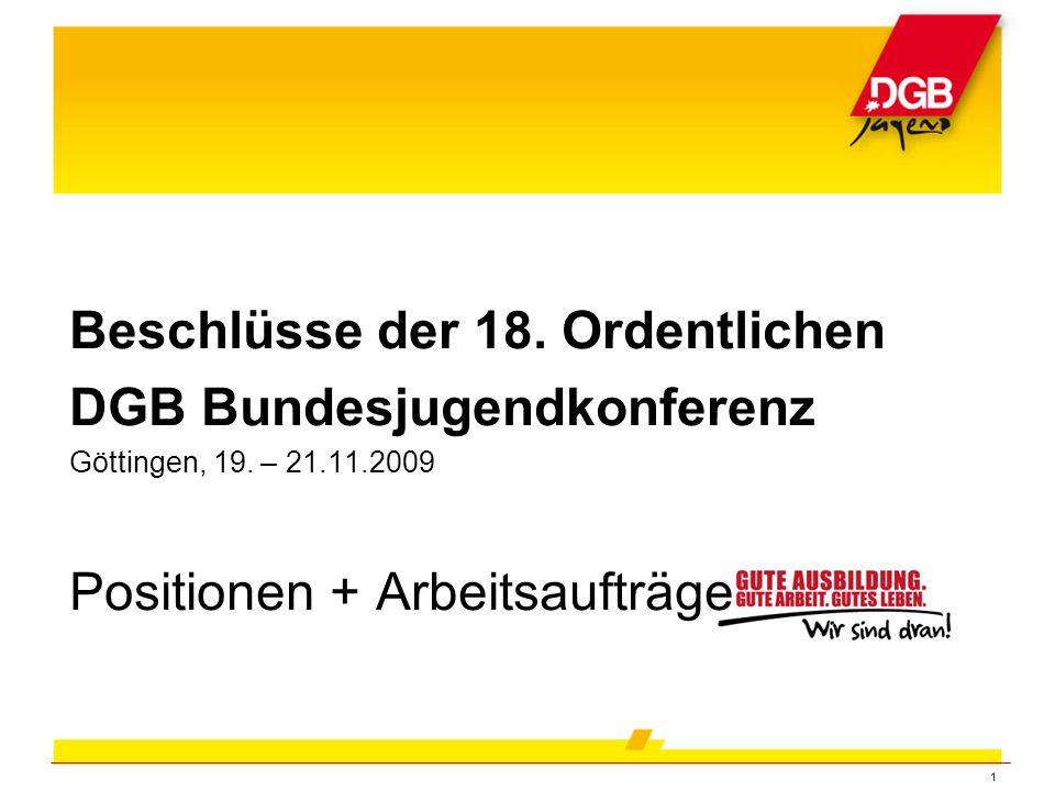 1 Beschlüsse der 18. Ordentlichen DGB Bundesjugendkonferenz Göttingen, 19. – 21.11.2009 Positionen + Arbeitsaufträge