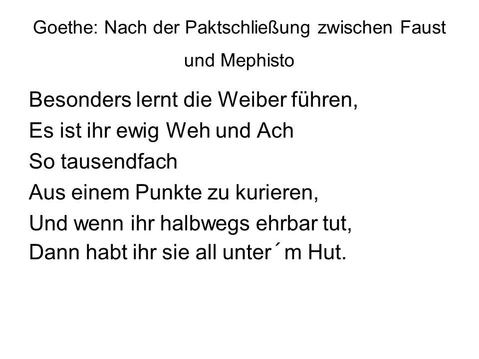 Goethe: Nach der Paktschließung zwischen Faust und Mephisto Besonders lernt die Weiber führen, Es ist ihr ewig Weh und Ach So tausendfach Aus einem Punkte zu kurieren, Und wenn ihr halbwegs ehrbar tut, Dann habt ihr sie all unter´m Hut.