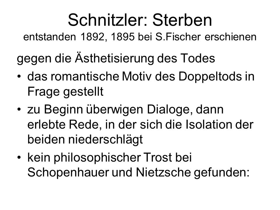 Schnitzler: Sterben entstanden 1892, 1895 bei S.Fischer erschienen gegen die Ästhetisierung des Todes das romantische Motiv des Doppeltods in Frage gestellt zu Beginn überwigen Dialoge, dann erlebte Rede, in der sich die Isolation der beiden niederschlägt kein philosophischer Trost bei Schopenhauer und Nietzsche gefunden: