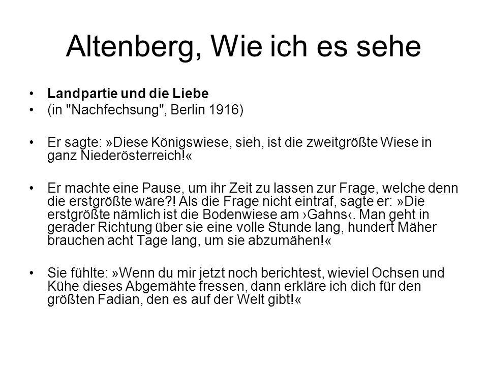 Altenberg, Wie ich es sehe Landpartie und die Liebe (in Nachfechsung , Berlin 1916) Er sagte: »Diese Königswiese, sieh, ist die zweitgrößte Wiese in ganz Niederösterreich!« Er machte eine Pause, um ihr Zeit zu lassen zur Frage, welche denn die erstgrößte wäre .