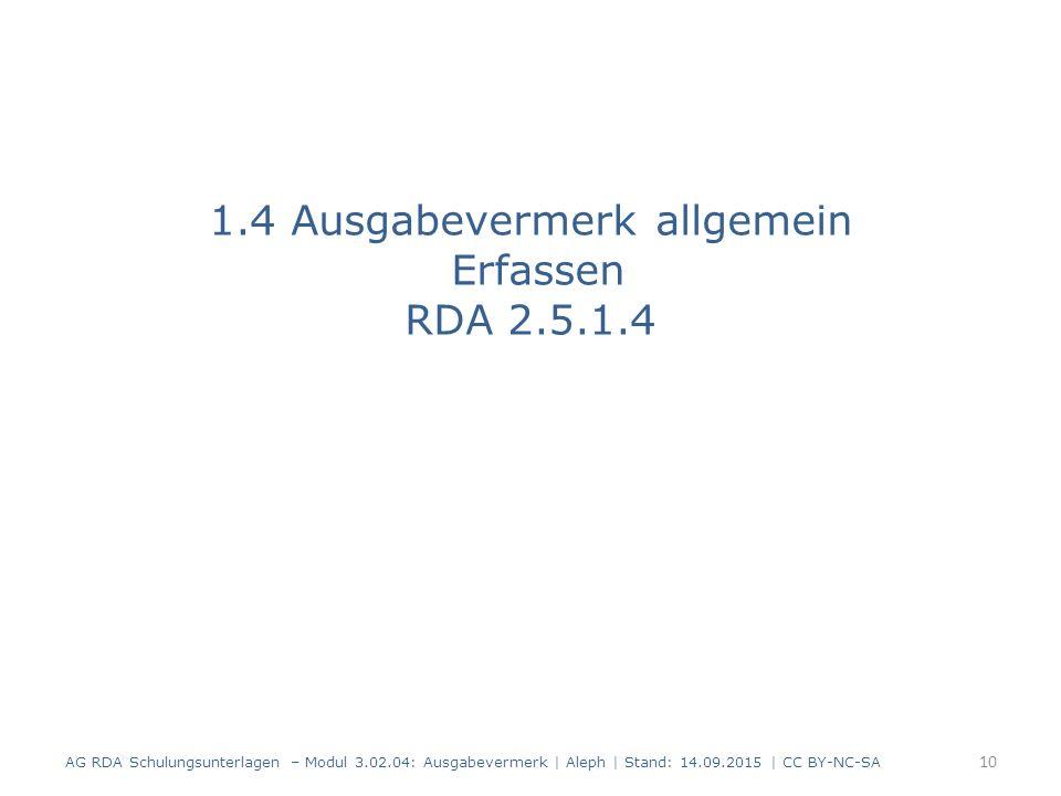 1.4 Ausgabevermerk allgemein Erfassen RDA 2.5.1.4 AG RDA Schulungsunterlagen – Modul 3.02.04: Ausgabevermerk | Aleph | Stand: 14.09.2015 | CC BY-NC-SA