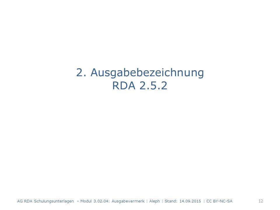 2. Ausgabebezeichnung RDA 2.5.2 AG RDA Schulungsunterlagen – Modul 3.02.04: Ausgabevermerk | Aleph | Stand: 14.09.2015 | CC BY-NC-SA 12