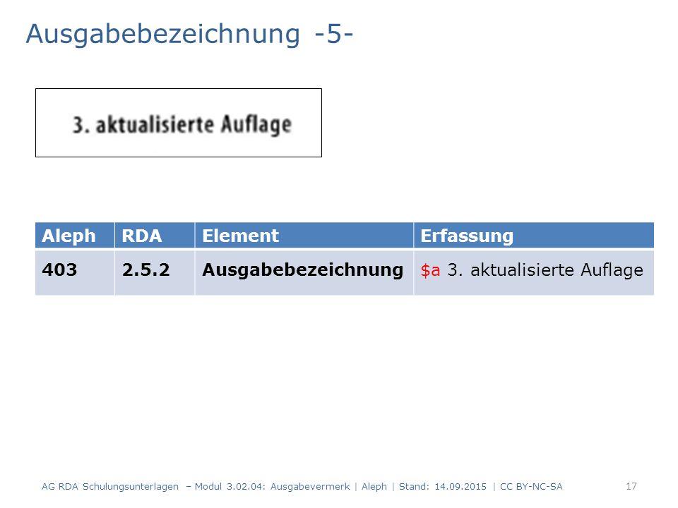 Ausgabebezeichnung -5- AG RDA Schulungsunterlagen – Modul 3.02.04: Ausgabevermerk | Aleph | Stand: 14.09.2015 | CC BY-NC-SA AlephRDAElementErfassung 4