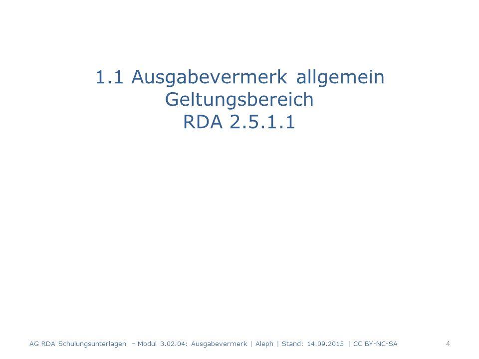 1.1 Ausgabevermerk allgemein Geltungsbereich RDA 2.5.1.1 AG RDA Schulungsunterlagen – Modul 3.02.04: Ausgabevermerk | Aleph | Stand: 14.09.2015 | CC B