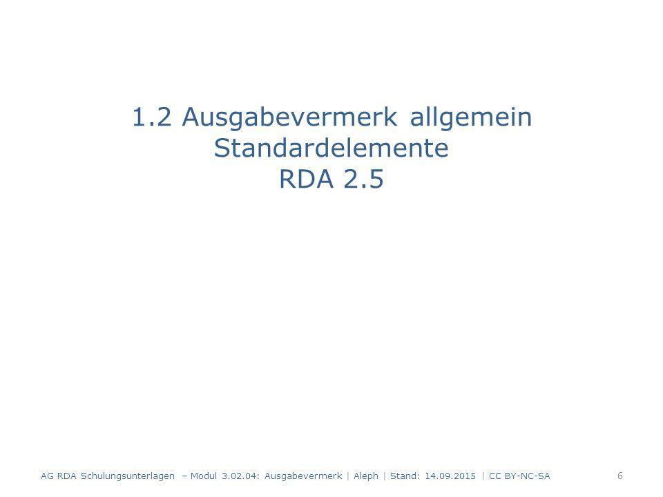 1.2 Ausgabevermerk allgemein Standardelemente RDA 2.5 AG RDA Schulungsunterlagen – Modul 3.02.04: Ausgabevermerk | Aleph | Stand: 14.09.2015 | CC BY-N