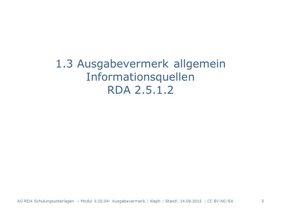 1.3 Ausgabevermerk allgemein Informationsquellen RDA 2.5.1.2 AG RDA Schulungsunterlagen – Modul 3.02.04: Ausgabevermerk | Aleph | Stand: 14.09.2015 |