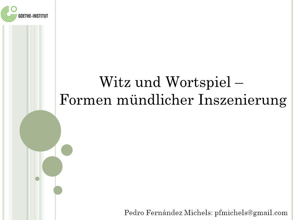 Witz und Wortspiel – Formen mündlicher Inszenierung Pedro Fernández Michels: pfmichels@gmail.com