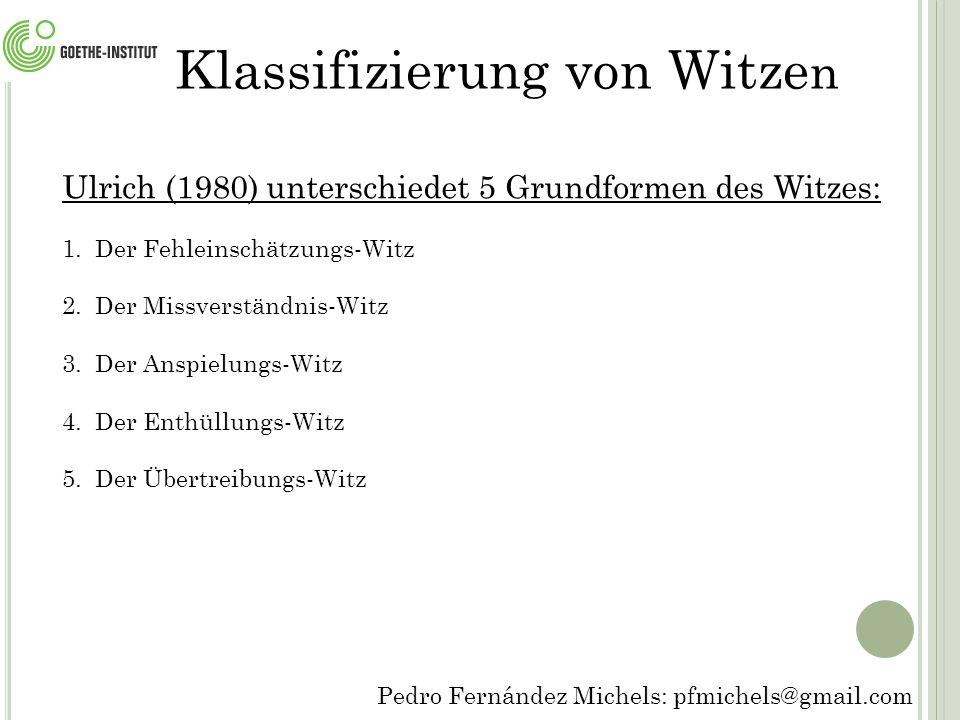 Pedro Fernández Michels: pfmichels@gmail.com Klassifizierung von Witze n Ulrich (1980) unterschiedet 5 Grundformen des Witzes: 1.