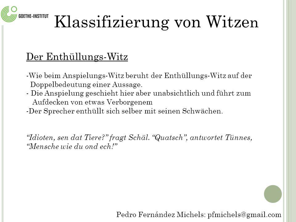 Pedro Fernández Michels: pfmichels@gmail.com Klassifizierung von Witze n Der Enthüllungs-Witz -Wie beim Anspielungs-Witz beruht der Enthüllungs-Witz auf der Doppelbedeutung einer Aussage.