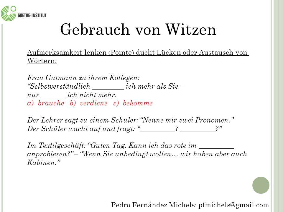 Pedro Fernández Michels: pfmichels@gmail.com Gebrauch von Witzen Aufmerksamkeit lenken (Pointe) ducht Lücken oder Austausch von Wörtern: Frau Gutmann zu ihrem Kollegen: Selbstverständlich _________ ich mehr als Sie – nur _______ ich nicht mehr.