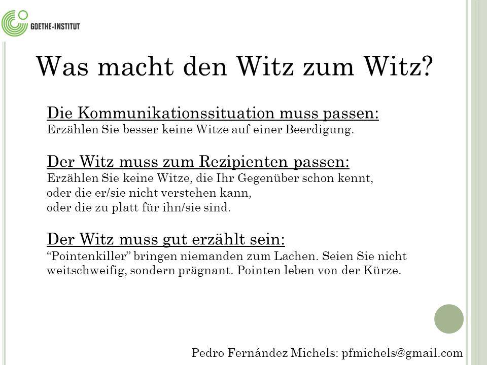 Pedro Fernández Michels: pfmichels@gmail.com Die Kommunikationssituation muss passen: Erzählen Sie besser keine Witze auf einer Beerdigung.