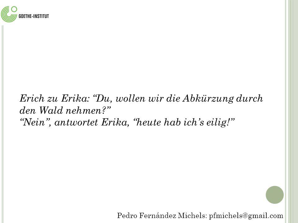 Pedro Fernández Michels: pfmichels@gmail.com Erich zu Erika: Du, wollen wir die Abkürzung durch den Wald nehmen? Nein , antwortet Erika, heute hab ich's eilig!