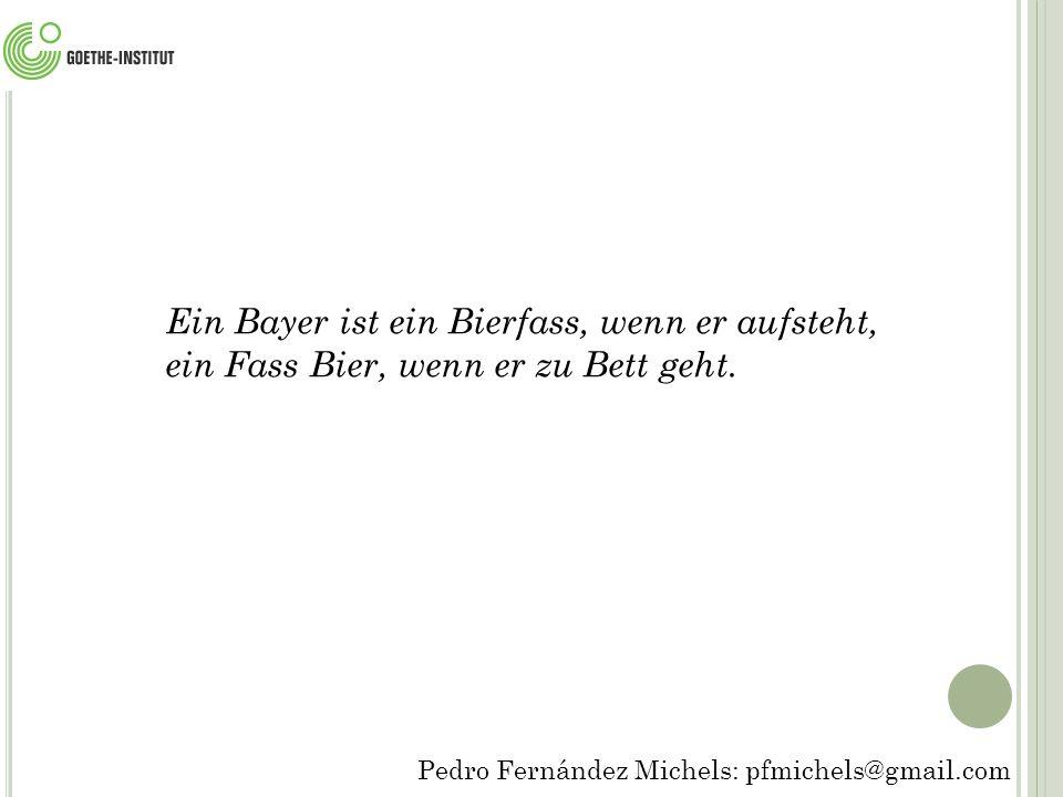 Pedro Fernández Michels: pfmichels@gmail.com Ein Bayer ist ein Bierfass, wenn er aufsteht, ein Fass Bier, wenn er zu Bett geht.