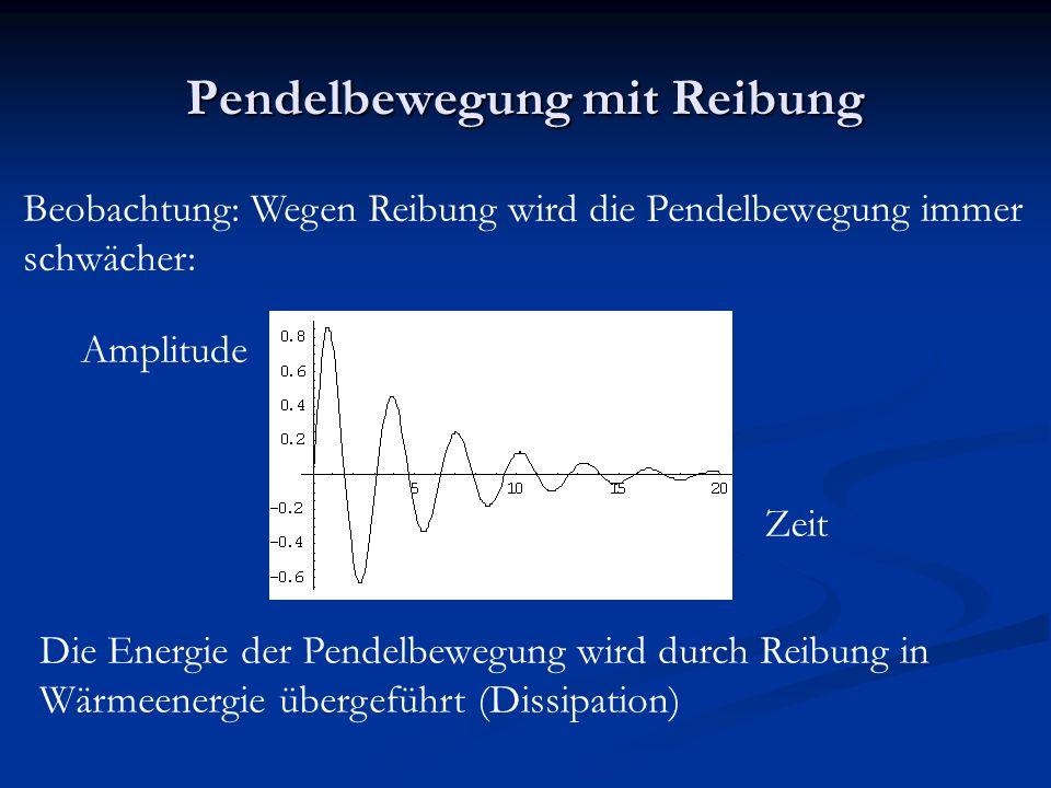 Pendelbewegung mit Reibung Beobachtung: Wegen Reibung wird die Pendelbewegung immer schwächer: Amplitude Zeit Die Energie der Pendelbewegung wird durch Reibung in Wärmeenergie übergeführt (Dissipation)