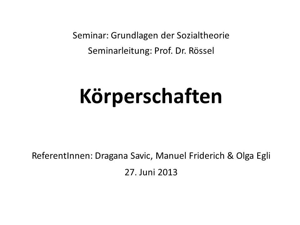 Seminar: Grundlagen der Sozialtheorie Seminarleitung: Prof. Dr. Rössel Körperschaften ReferentInnen: Dragana Savic, Manuel Friderich & Olga Egli 27. J