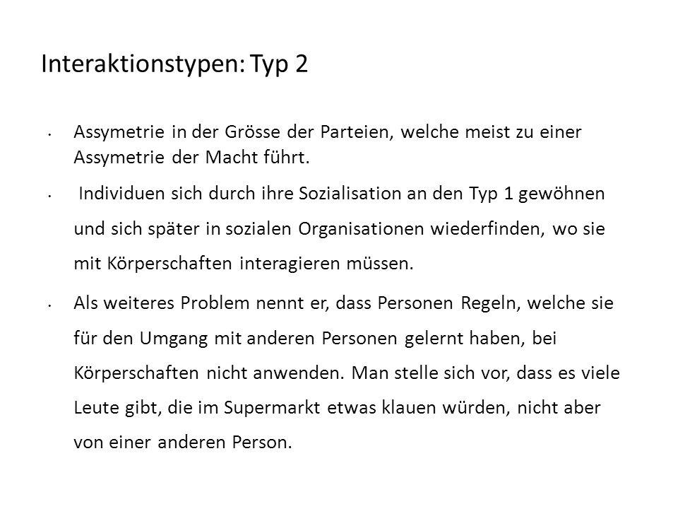 Interaktionstypen: Typ 2 Assymetrie in der Grösse der Parteien, welche meist zu einer Assymetrie der Macht führt. Individuen sich durch ihre Sozialisa