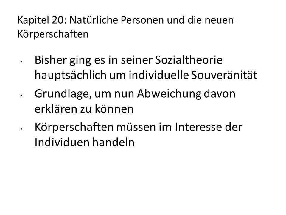 Kapitel 20: Natürliche Personen und die neuen Körperschaften Bisher ging es in seiner Sozialtheorie hauptsächlich um individuelle Souveränität Grundlage, um nun Abweichung davon erklären zu können Körperschaften müssen im Interesse der Individuen handeln