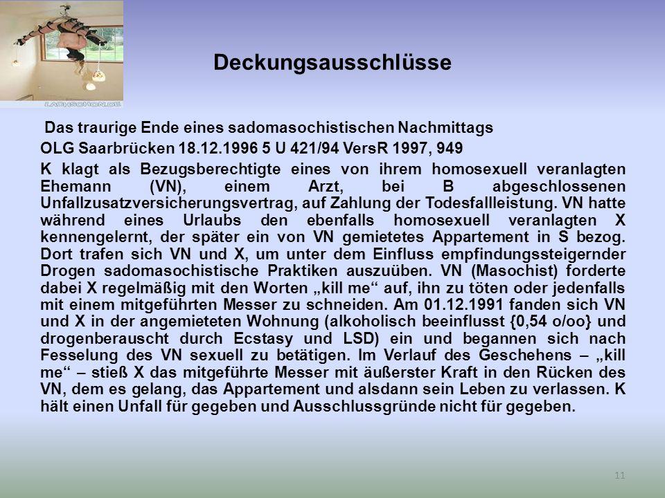 Deckungsausschlüsse Das traurige Ende eines sadomasochistischen Nachmittags OLG Saarbrücken 18.12.1996 5 U 421/94 VersR 1997, 949 K klagt als Bezugsberechtigte eines von ihrem homosexuell veranlagten Ehemann (VN), einem Arzt, bei B abgeschlossenen Unfallzusatzversicherungsvertrag, auf Zahlung der Todesfallleistung.