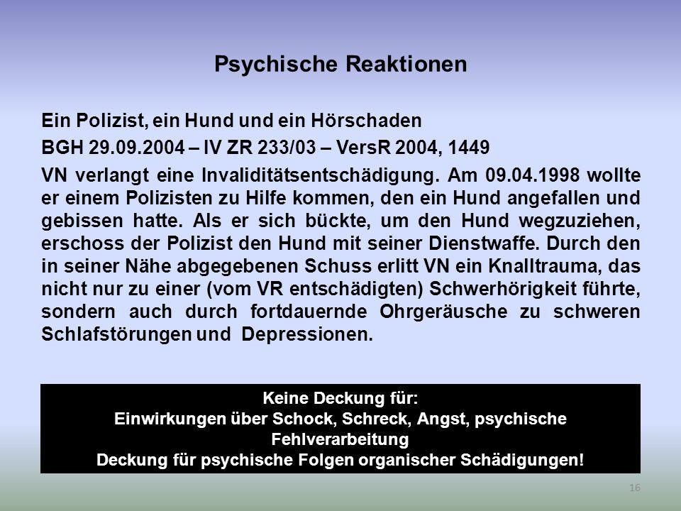 Psychische Reaktionen Ein Polizist, ein Hund und ein Hörschaden BGH 29.09.2004 – IV ZR 233/03 – VersR 2004, 1449 VN verlangt eine Invaliditätsentschädigung.