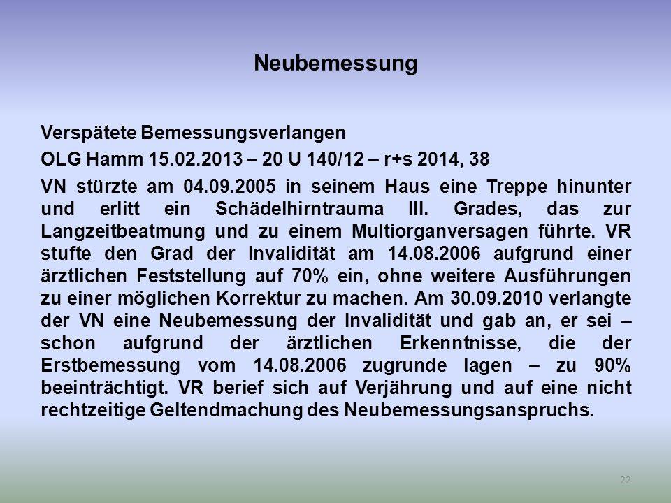 Neubemessung Verspätete Bemessungsverlangen OLG Hamm 15.02.2013 – 20 U 140/12 – r+s 2014, 38 VN stürzte am 04.09.2005 in seinem Haus eine Treppe hinunter und erlitt ein Schädelhirntrauma III.