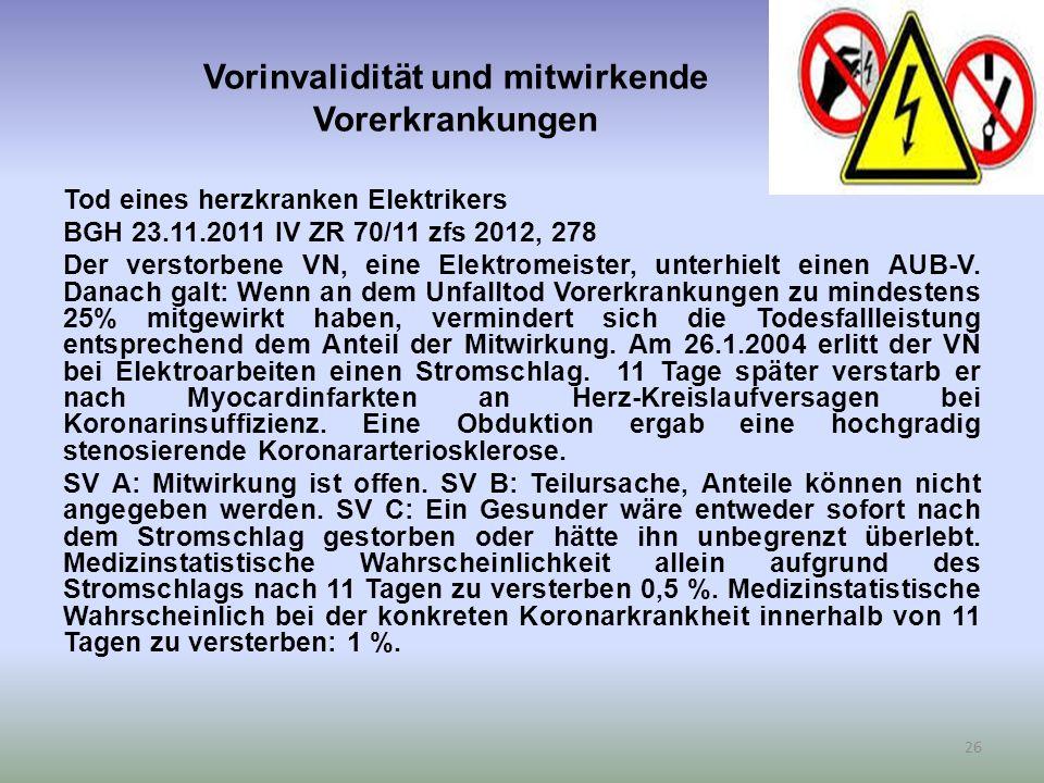 Vorinvalidität und mitwirkende Vorerkrankungen Tod eines herzkranken Elektrikers BGH 23.11.2011 IV ZR 70/11 zfs 2012, 278 Der verstorbene VN, eine Elektromeister, unterhielt einen AUB-V.