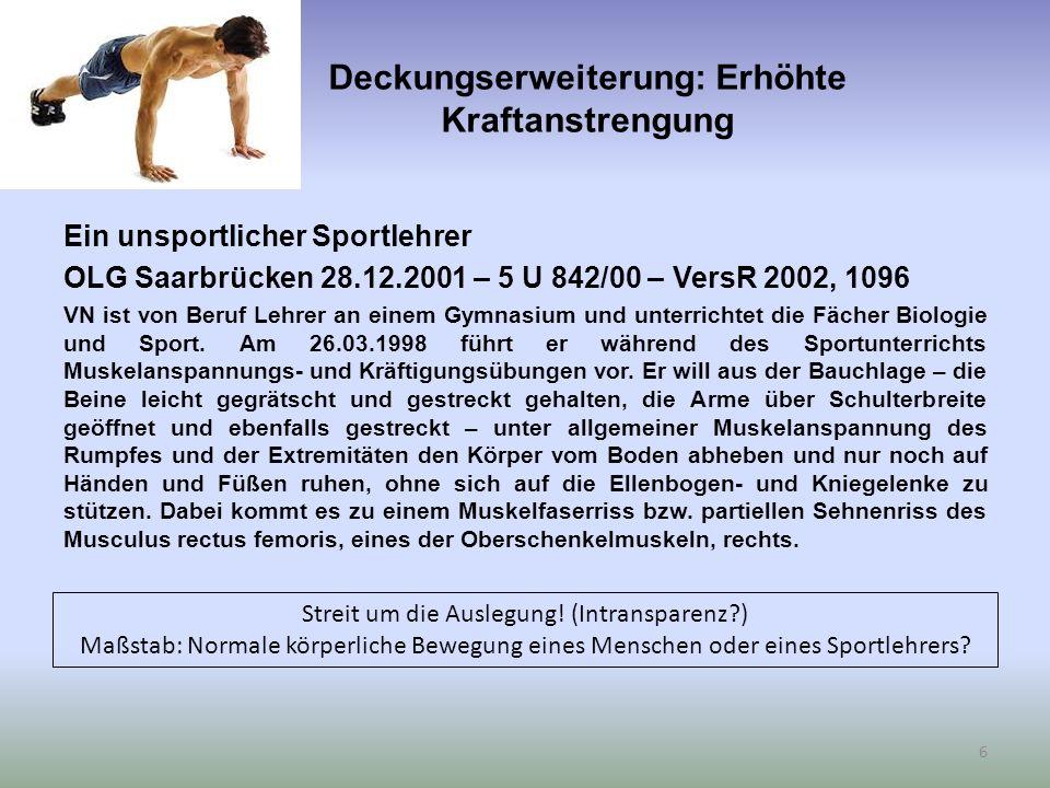Deckungserweiterung: Erhöhte Kraftanstrengung Ein unsportlicher Sportlehrer OLG Saarbrücken 28.12.2001 – 5 U 842/00 – VersR 2002, 1096 VN ist von Beruf Lehrer an einem Gymnasium und unterrichtet die Fächer Biologie und Sport.
