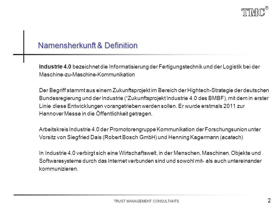 ® TRUST MANAGEMENT CONSULTANTS 2 Namensherkunft & Definition Industrie 4.0 bezeichnet die Informatisierung der Fertigungstechnik und der Logistik bei der Maschine-zu-Maschine-Kommunikation Der Begriff stammt aus einem Zukunftsprojekt im Bereich der Hightech-Strategie der deutschen Bundesregierung und der Industrie ( Zukunftsprojekt Industrie 4.0 des BMBF), mit dem in erster Liniediese Entwicklungen vorangetrieben werden sollen.